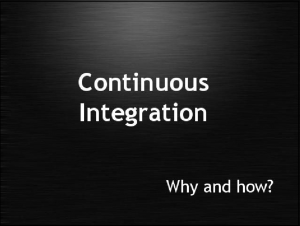 Continuous Integration - Why and how?